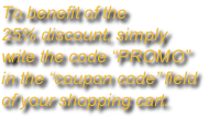 "To benefit of the  25% discount, simply  write the code ""PROMO""  in the ""coupon code"" field  of your shopping cart."